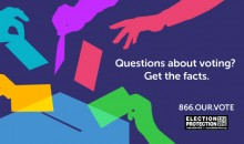 Questions about voting? Get the facts. 866.OUR.VOTE.