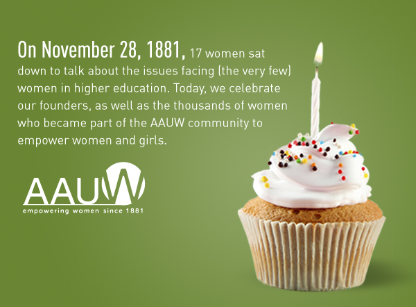 On November 28, 1881, 17 women sat down to talk about the issues facing (the very few) women in higher education. Today, we celebrate our founders, as well as the thousands of women who became part of the AAUW community.